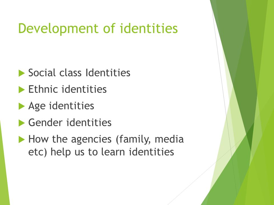 Development of identities  Social class Identities  Ethnic identities  Age identities  Gender identities  How the agencies (family, media etc) help us to learn identities