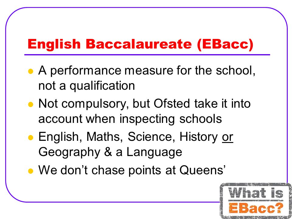 English Baccalaureate (EBacc) A performance measure for the school, not a qualification Not compulsory, but Ofsted take it into account when inspecting schools English, Maths, Science, History or Geography & a Language We don't chase points at Queens'