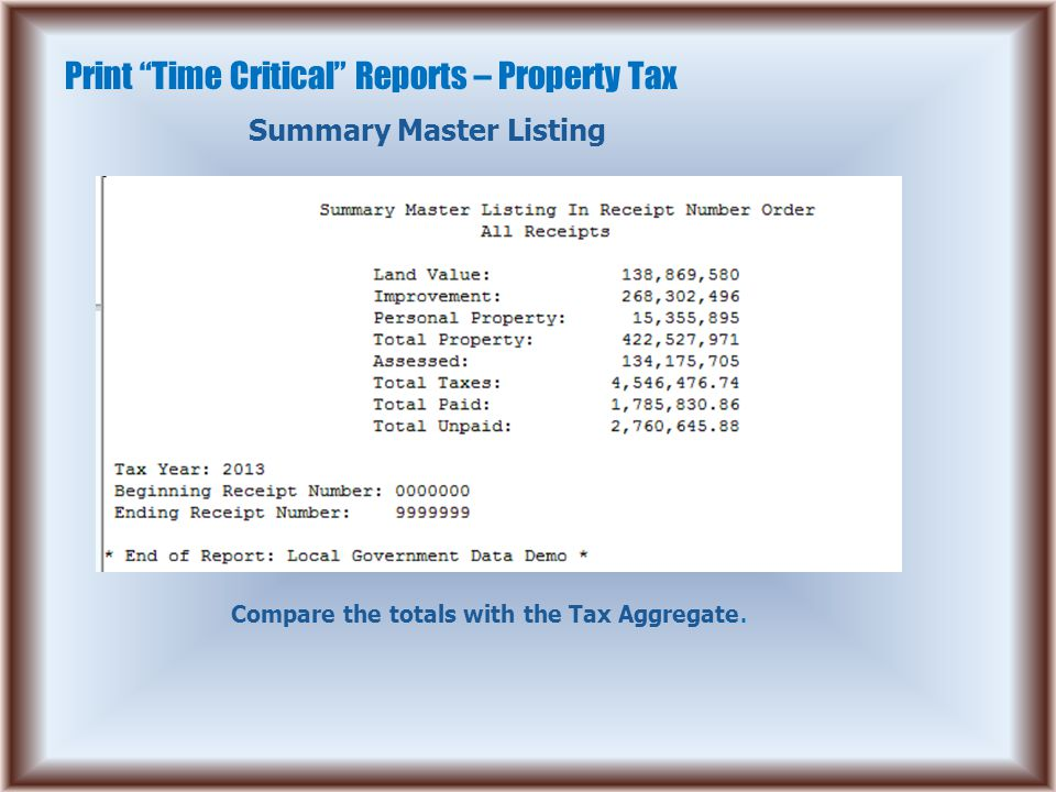 "Print ""Time Critical"" Reports – Property Tax Summary Master Listing Compare the totals with the Tax Aggregate."