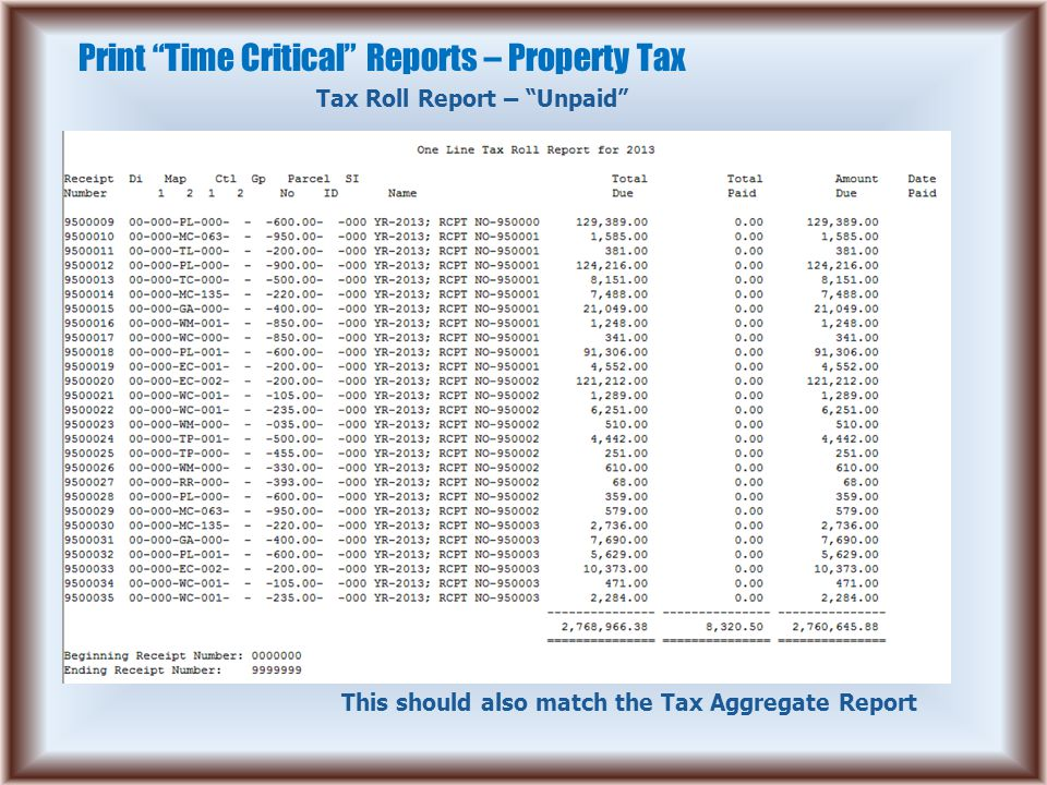 Print Time Critical Reports – Property Tax Tax Roll Report – Unpaid This should also match the Tax Aggregate Report