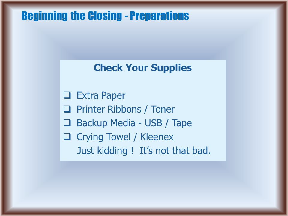 Beginning the Closing - Preparations Check Your Supplies  Extra Paper  Printer Ribbons / Toner  Backup Media - USB / Tape  Crying Towel / Kleenex