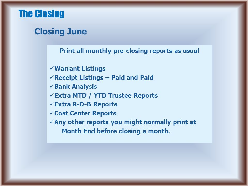The Closing Closing June Print all monthly pre-closing reports as usual Warrant Listings Receipt Listings – Paid and Paid Bank Analysis Extra MTD / YT