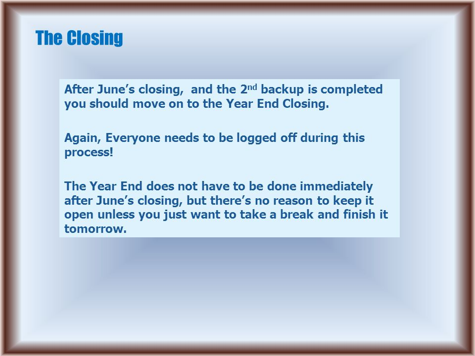 The Closing After June's closing, and the 2 nd backup is completed you should move on to the Year End Closing.