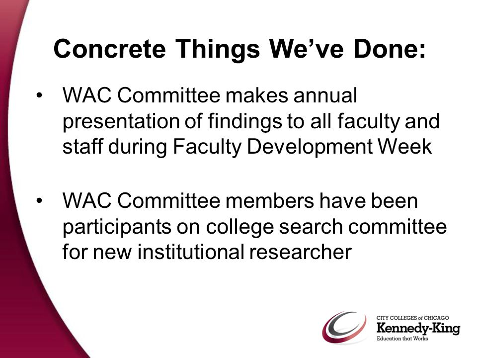 Concrete Things We've Done: WAC Committee makes annual presentation of findings to all faculty and staff during Faculty Development Week WAC Committee members have been participants on college search committee for new institutional researcher
