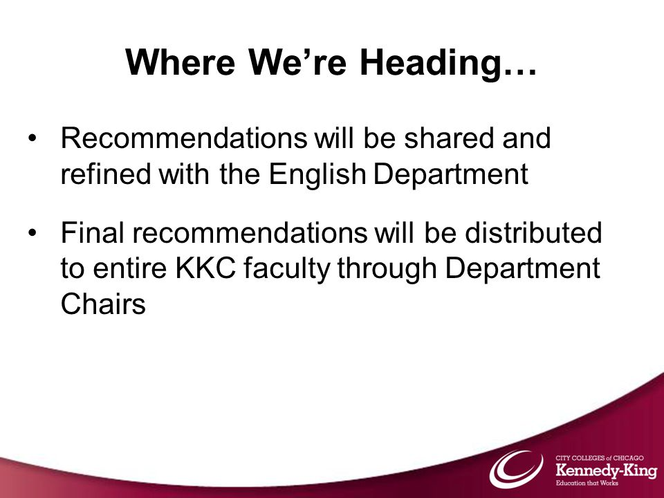 Where We're Heading… Recommendations will be shared and refined with the English Department Final recommendations will be distributed to entire KKC faculty through Department Chairs