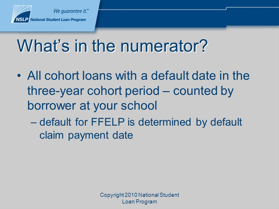 Copyright 2010 National Student Loan Program What's in the numerator? All cohort loans with a default date in the three-year cohort period – counted b