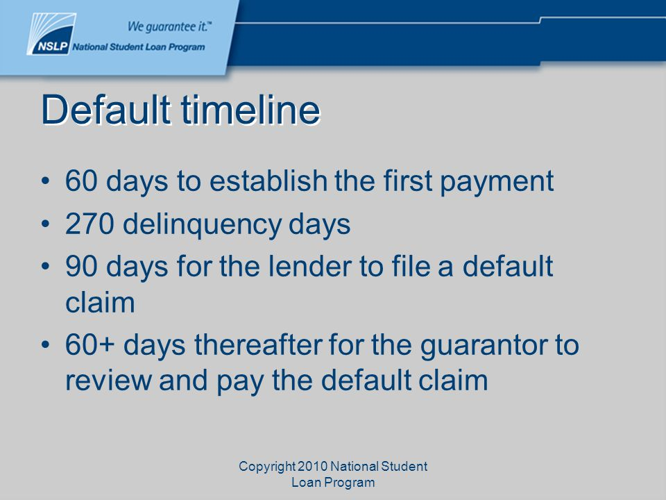 Copyright 2010 National Student Loan Program Default timeline 60 days to establish the first payment 270 delinquency days 90 days for the lender to fi