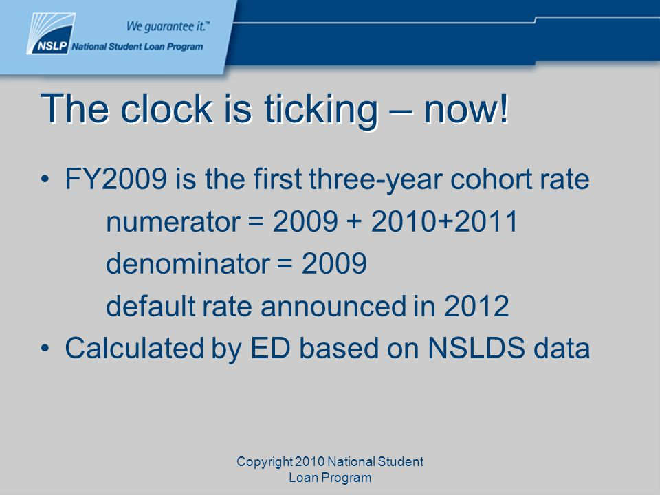 The clock is ticking – now! FY2009 is the first three-year cohort rate numerator = 2009 + 2010+2011 denominator = 2009 default rate announced in 2012