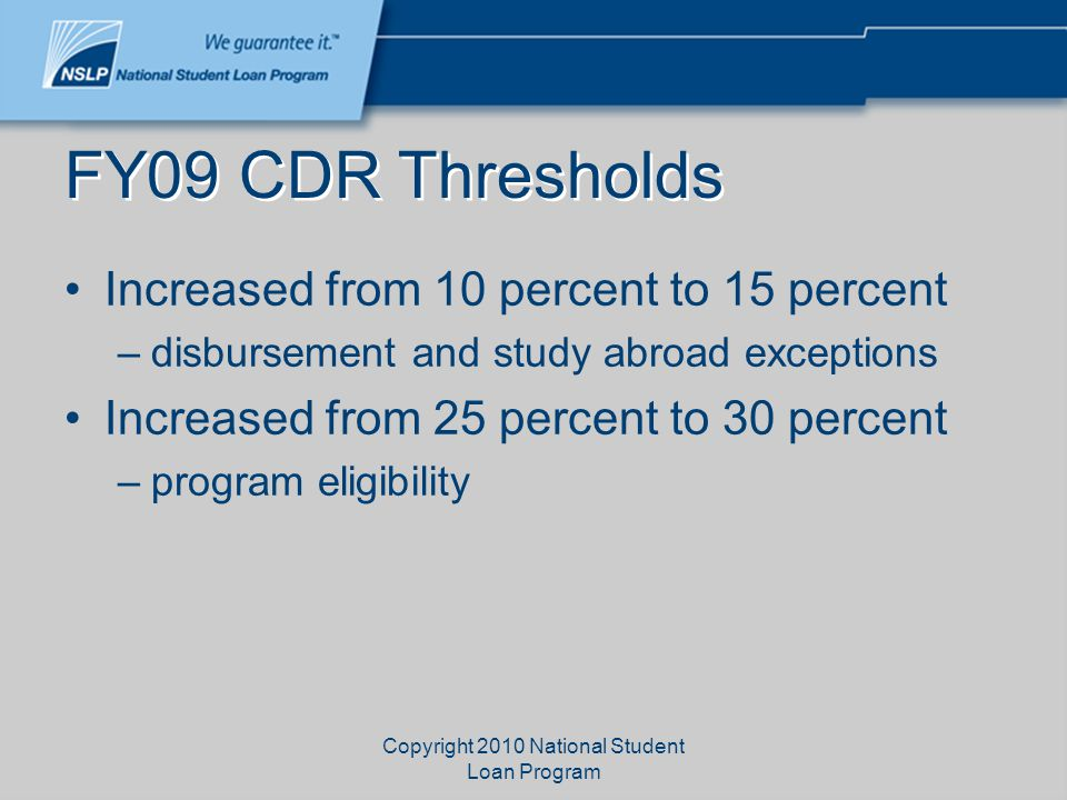 Copyright 2010 National Student Loan Program FY09 CDR Thresholds Increased from 10 percent to 15 percent –disbursement and study abroad exceptions Inc
