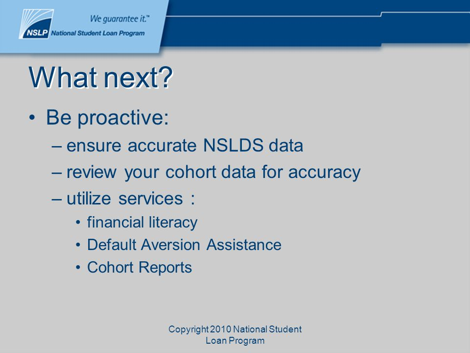 Copyright 2010 National Student Loan Program What next? Be proactive: –ensure accurate NSLDS data –review your cohort data for accuracy –utilize servi