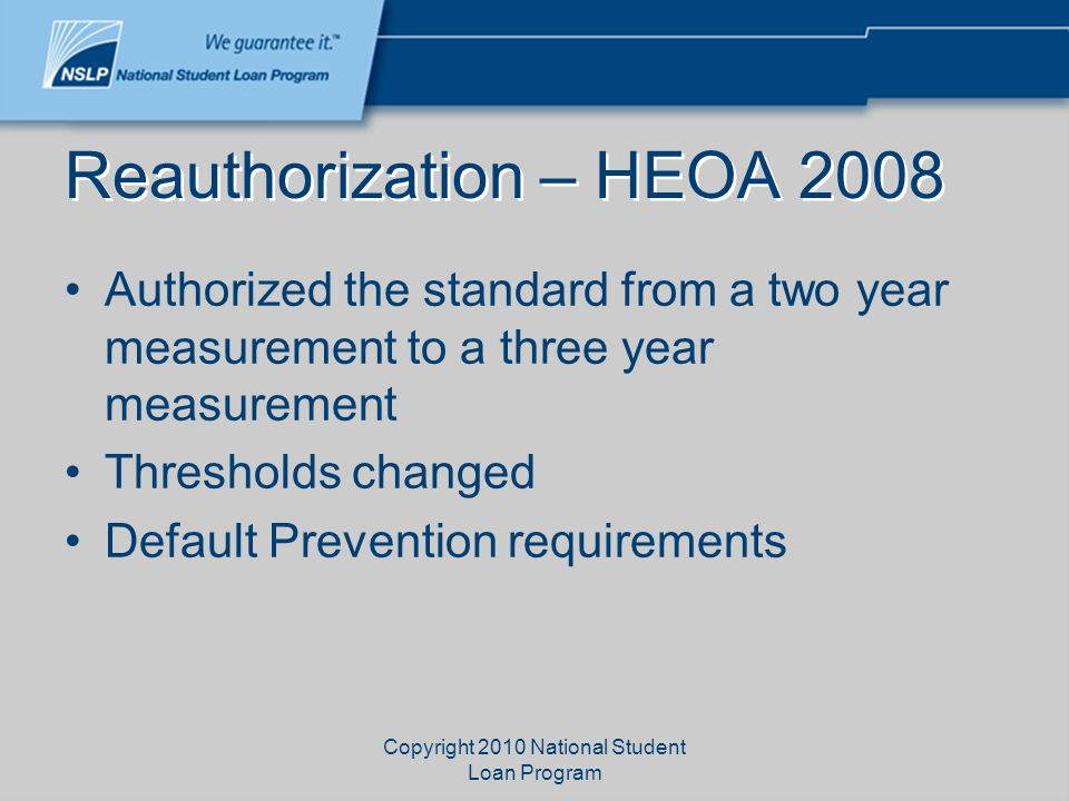 Copyright 2010 National Student Loan Program Reauthorization – HEOA 2008 Authorized the standard from a two year measurement to a three year measurement Thresholds changed Default Prevention requirements