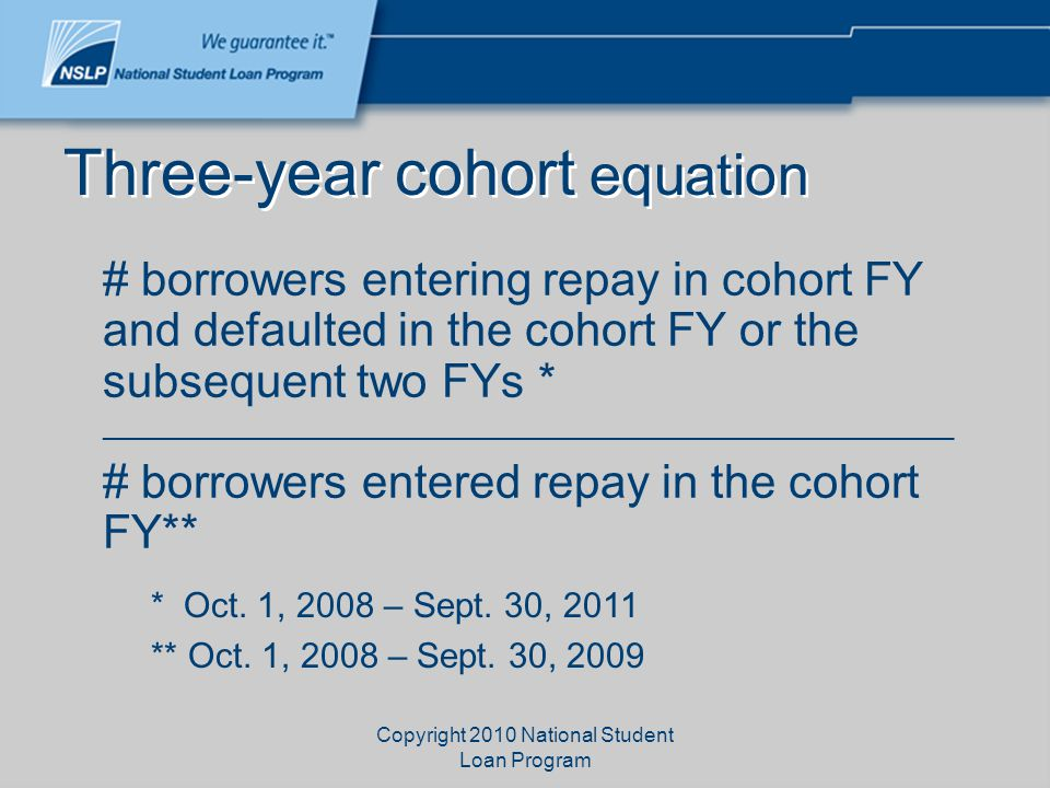 Copyright 2010 National Student Loan Program Three-year cohort equation # borrowers entering repay in cohort FY and defaulted in the cohort FY or the