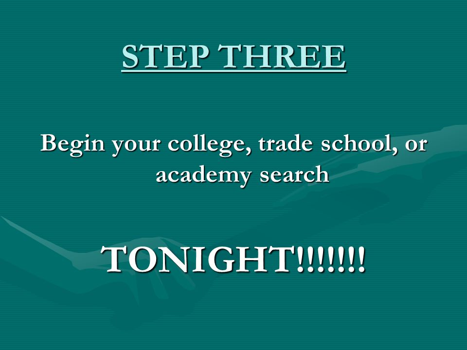 STEP THREE Begin your college, trade school, or academy search TONIGHT!!!!!!!