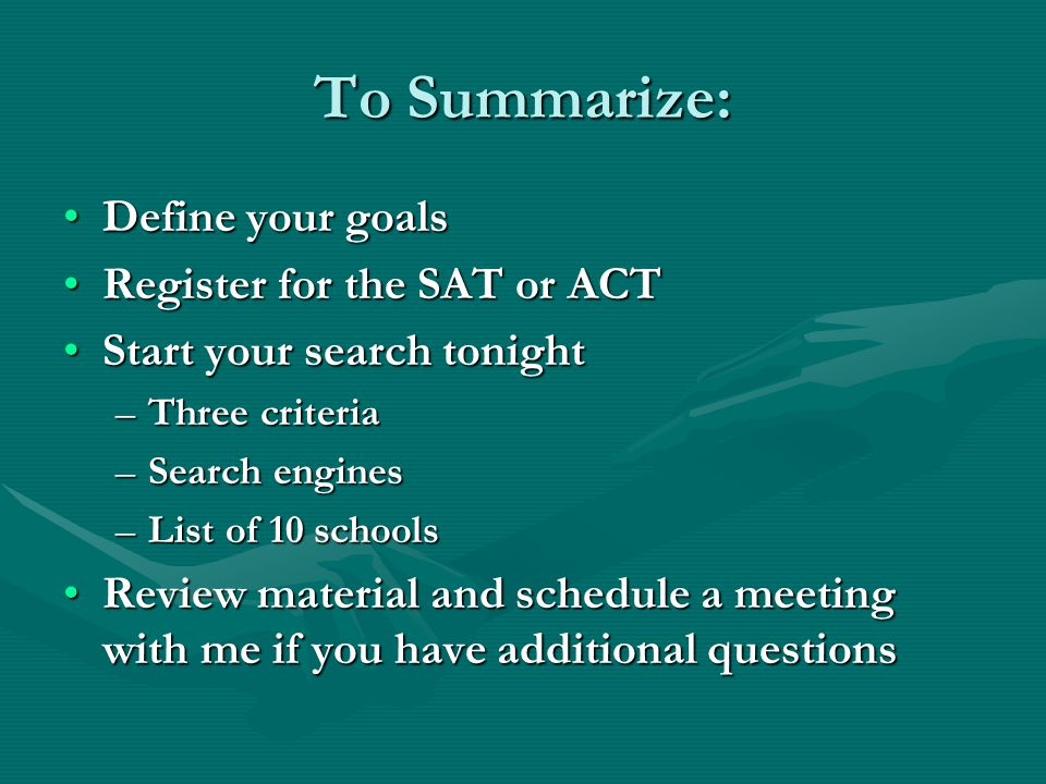To Summarize: Define your goalsDefine your goals Register for the SAT or ACTRegister for the SAT or ACT Start your search tonightStart your search tonight –Three criteria –Search engines –List of 10 schools Review material and schedule a meeting with me if you have additional questionsReview material and schedule a meeting with me if you have additional questions