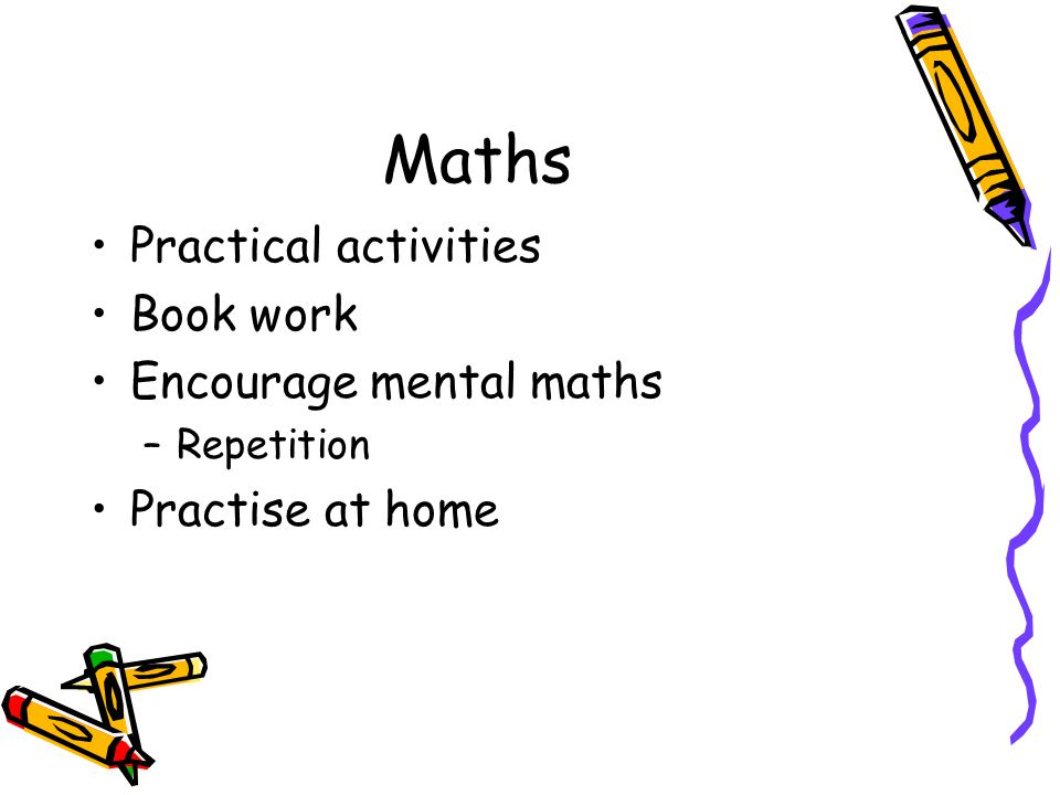 Maths Practical activities Book work Encourage mental maths –Repetition Practise at home