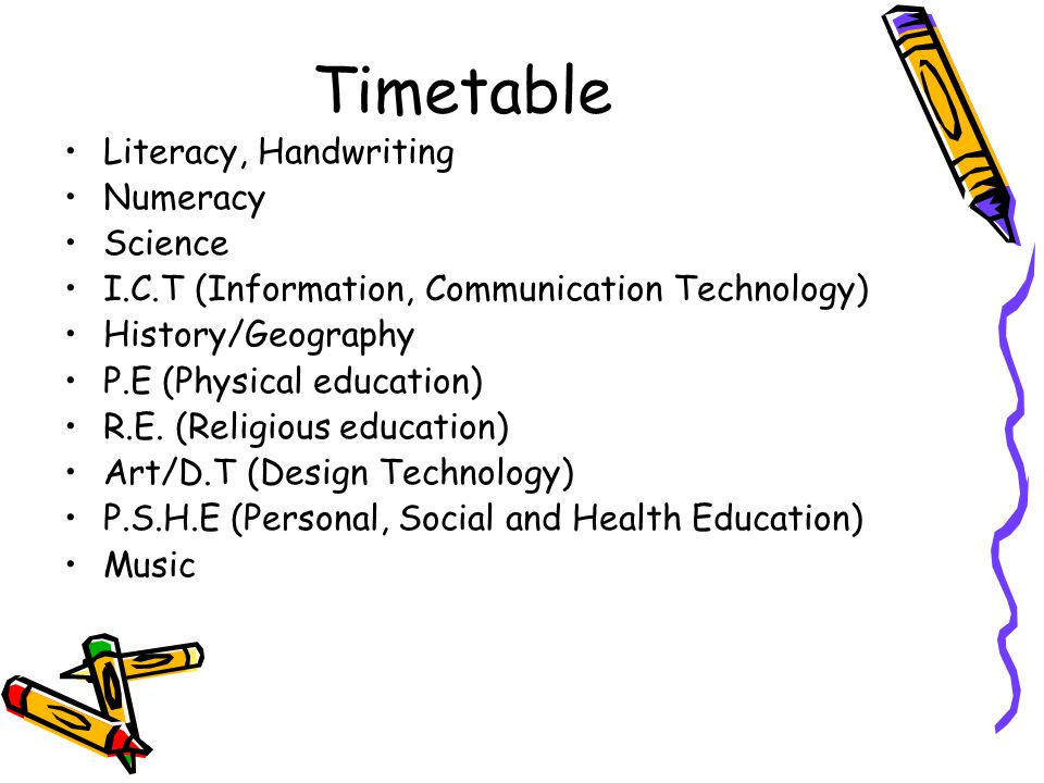 Timetable Literacy, Handwriting Numeracy Science I.C.T (Information, Communication Technology) History/Geography P.E (Physical education) R.E. (Religi
