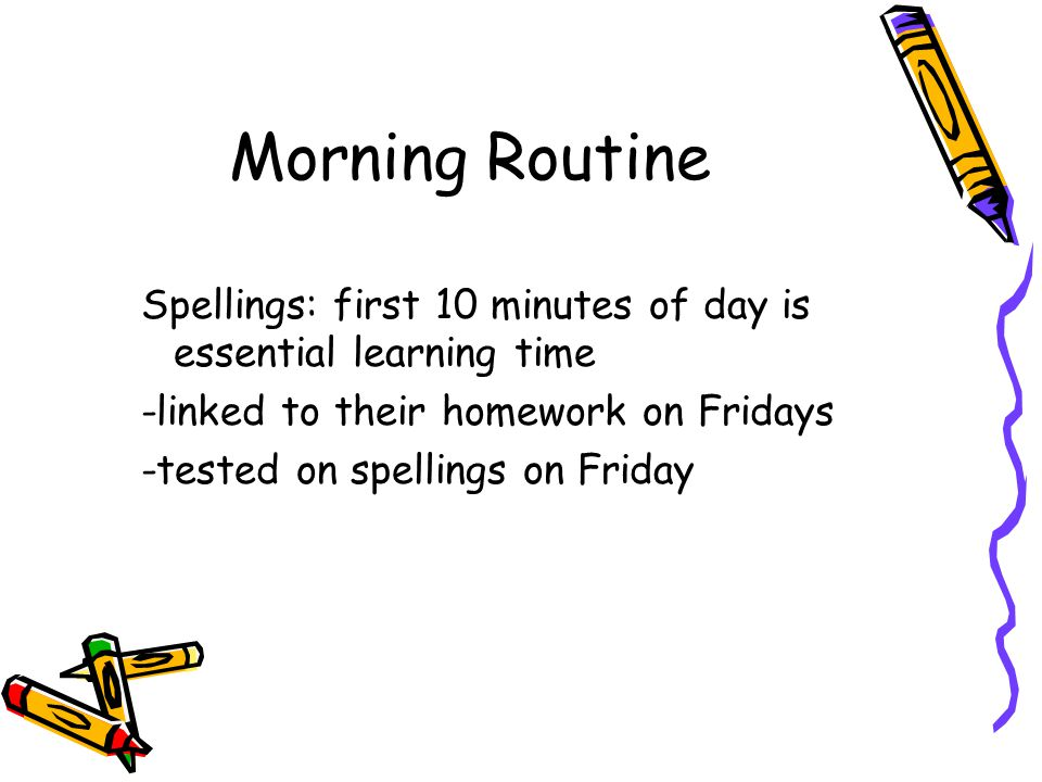 Morning Routine Spellings: first 10 minutes of day is essential learning time -linked to their homework on Fridays -tested on spellings on Friday