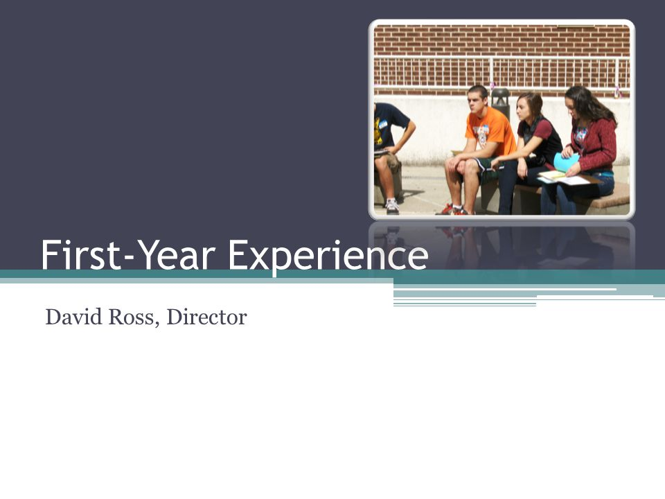 First-Year Experience David Ross, Director