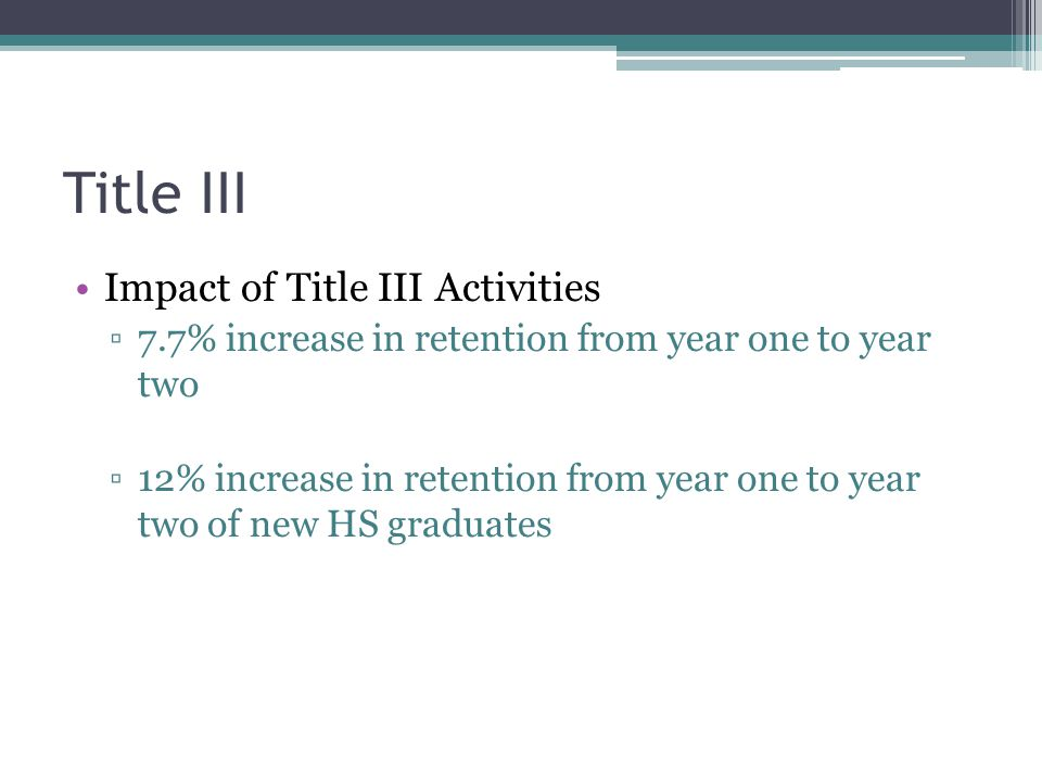 Title III Impact of Title III Activities ▫7.7% increase in retention from year one to year two ▫12% increase in retention from year one to year two of new HS graduates