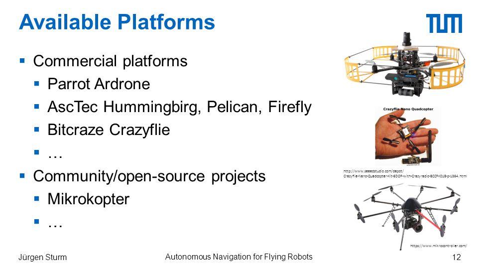 Available Platforms  Commercial platforms  Parrot Ardrone  AscTec Hummingbirg, Pelican, Firefly  Bitcraze Crazyflie  …  Community/open-source projects  Mikrokopter  … Jürgen Sturm Autonomous Navigation for Flying Robots 12 http://www.seeedstudio.com/depot/ Crazyflie-Nano-Quadcopter-Kit-6DOF-with-Crazyradio-BCCFK01B-p-1364.html https://www.mikrocontroller.com/
