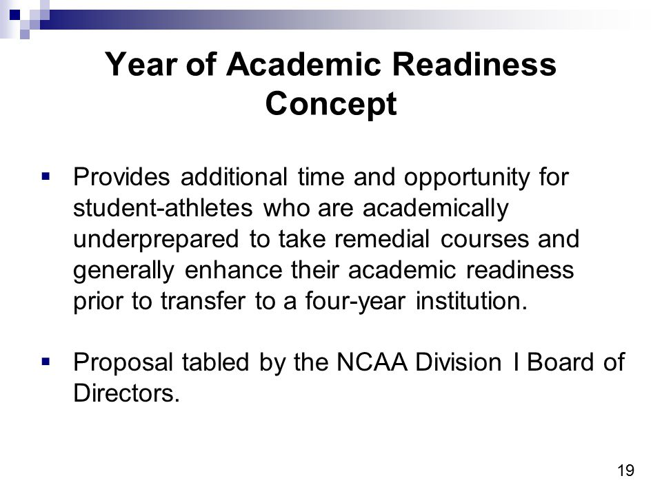 19 Year of Academic Readiness Concept  Provides additional time and opportunity for student-athletes who are academically underprepared to take remed