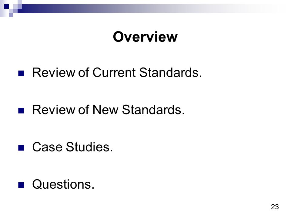 23 Overview Review of Current Standards. Review of New Standards. Case Studies. Questions.