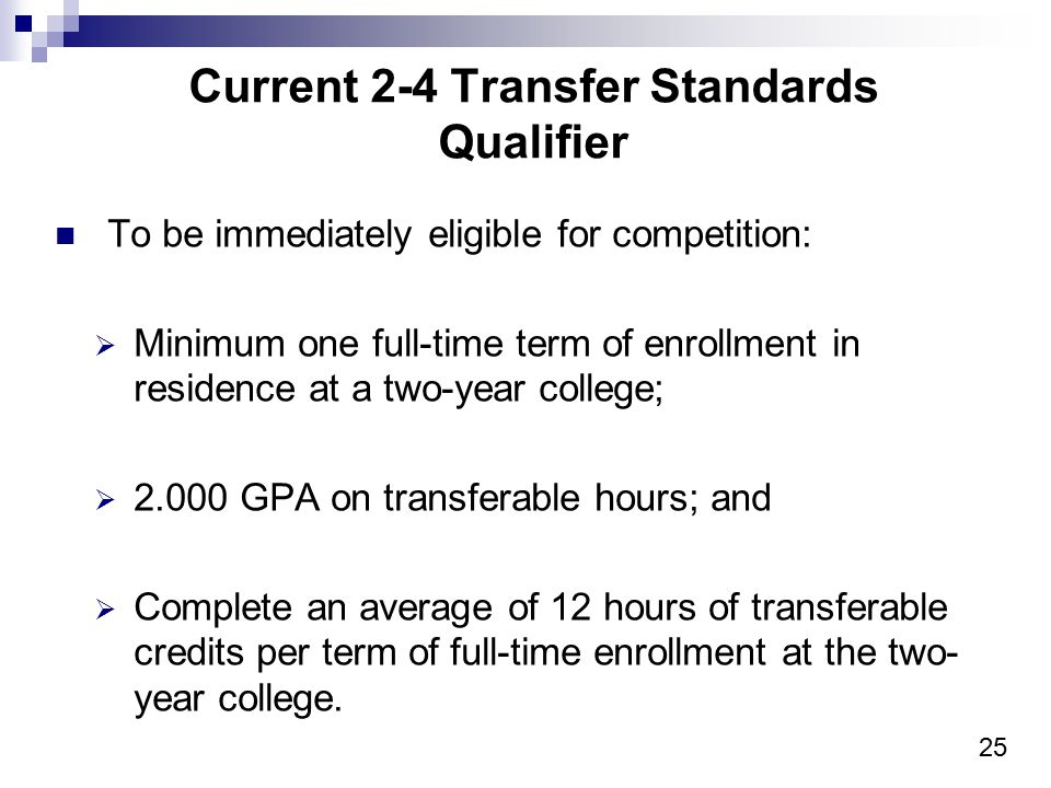 25 Current 2-4 Transfer Standards Qualifier To be immediately eligible for competition:  Minimum one full-time term of enrollment in residence at a t