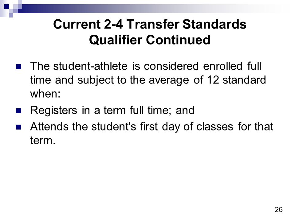 26 Current 2-4 Transfer Standards Qualifier Continued The student-athlete is considered enrolled full time and subject to the average of 12 standard w