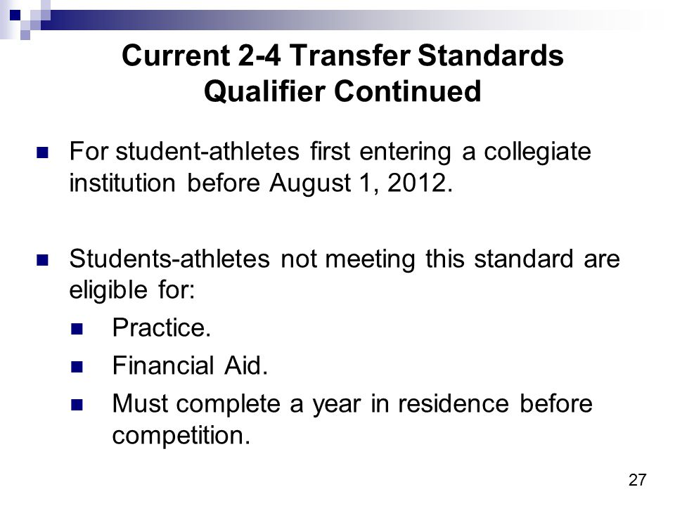 27 Current 2-4 Transfer Standards Qualifier Continued For student-athletes first entering a collegiate institution before August 1, 2012. Students-ath