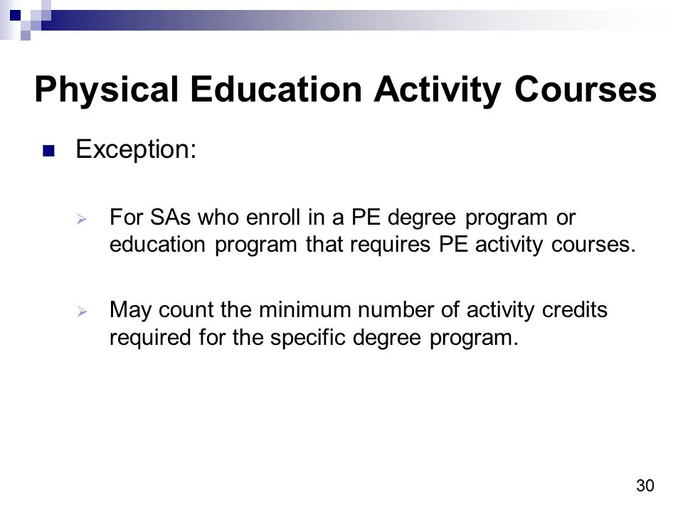 30 Physical Education Activity Courses Exception:  For SAs who enroll in a PE degree program or education program that requires PE activity courses.