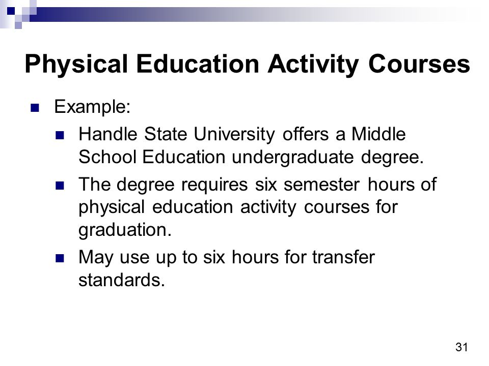 31 Physical Education Activity Courses Example: Handle State University offers a Middle School Education undergraduate degree. The degree requires six