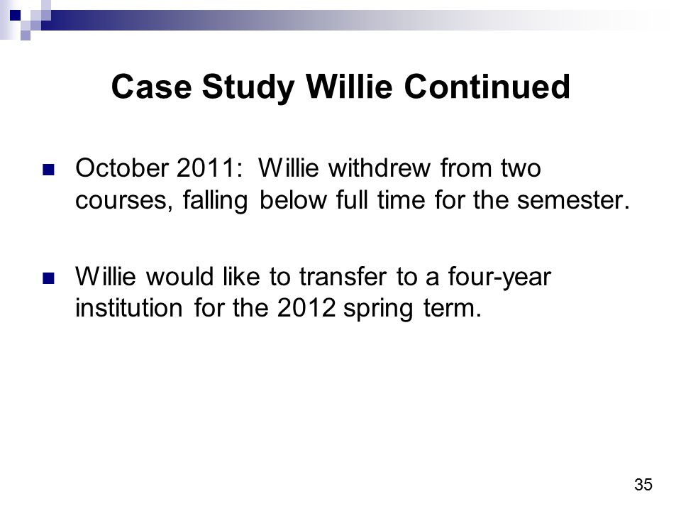 35 Case Study Willie Continued October 2011: Willie withdrew from two courses, falling below full time for the semester.