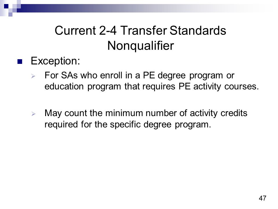 47 Current 2-4 Transfer Standards Nonqualifier Exception:  For SAs who enroll in a PE degree program or education program that requires PE activity courses.