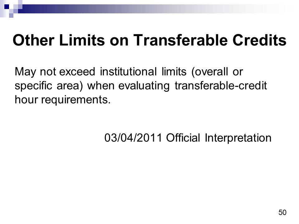50 Other Limits on Transferable Credits May not exceed institutional limits (overall or specific area) when evaluating transferable-credit hour requir
