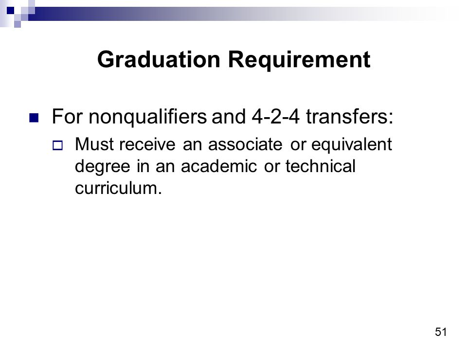51 Graduation Requirement For nonqualifiers and 4-2-4 transfers:  Must receive an associate or equivalent degree in an academic or technical curricul