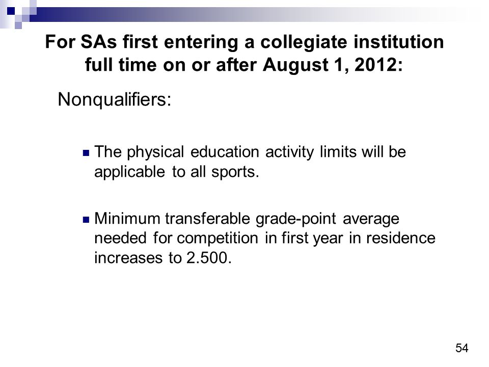 54 For SAs first entering a collegiate institution full time on or after August 1, 2012: Nonqualifiers: The physical education activity limits will be applicable to all sports.