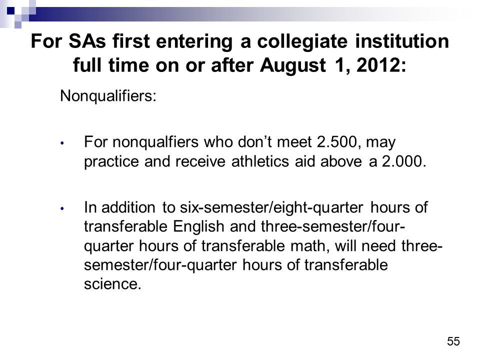 55 For SAs first entering a collegiate institution full time on or after August 1, 2012: Nonqualifiers: For nonqualfiers who don't meet 2.500, may pra