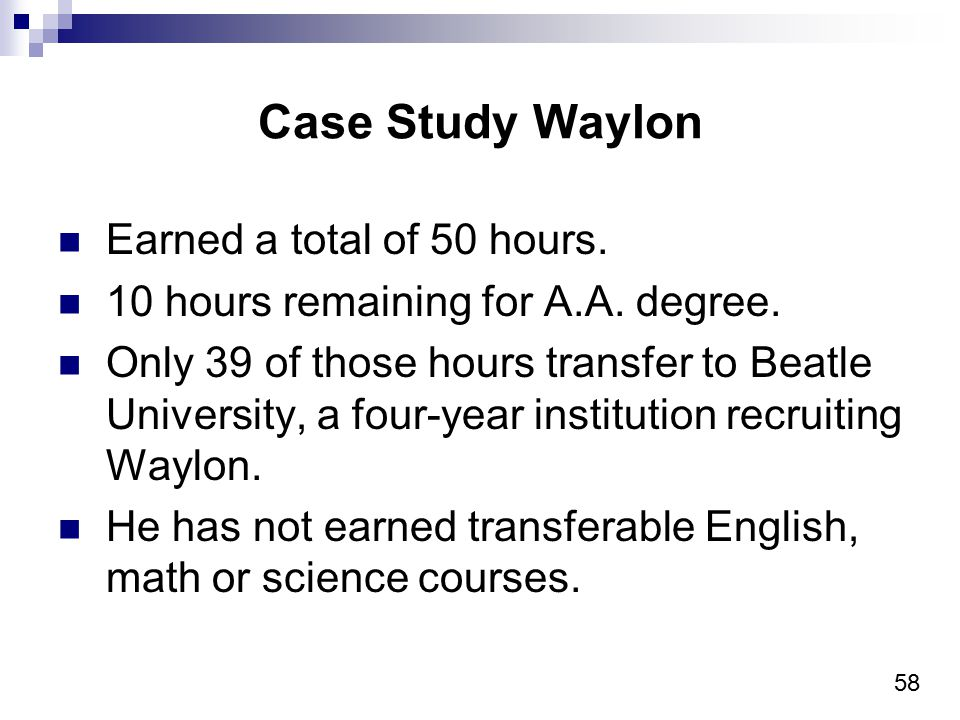 58 Case Study Waylon Earned a total of 50 hours. 10 hours remaining for A.A. degree. Only 39 of those hours transfer to Beatle University, a four-year