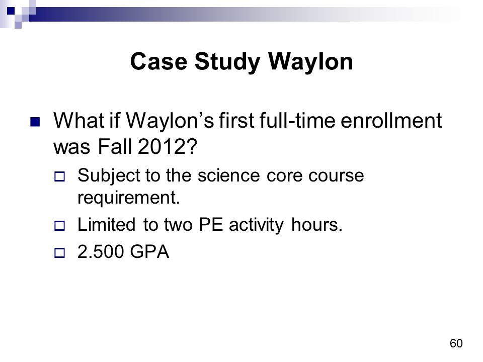 60 Case Study Waylon What if Waylon's first full-time enrollment was Fall 2012.