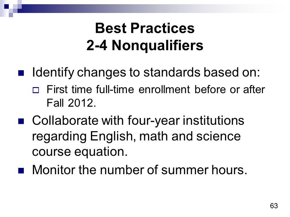 63 Best Practices 2-4 Nonqualifiers Identify changes to standards based on:  First time full-time enrollment before or after Fall 2012. Collaborate w