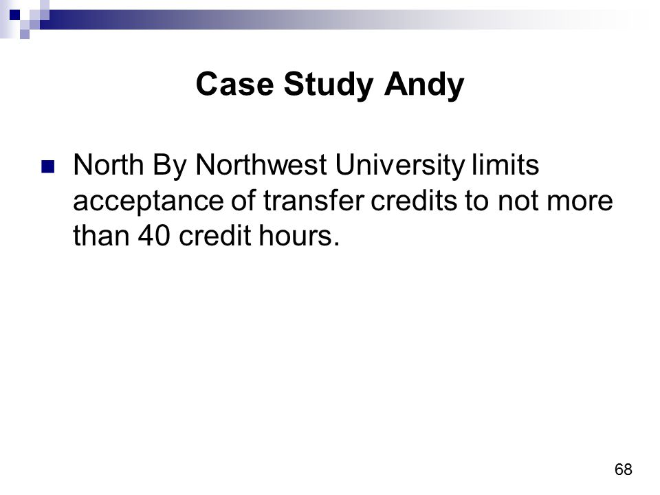 68 Case Study Andy North By Northwest University limits acceptance of transfer credits to not more than 40 credit hours.