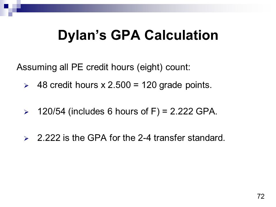 72 Dylan's GPA Calculation Assuming all PE credit hours (eight) count:  48 credit hours x 2.500 = 120 grade points.  120/54 (includes 6 hours of F)