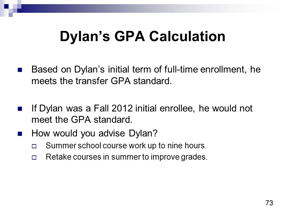 73 Dylan's GPA Calculation Based on Dylan's initial term of full-time enrollment, he meets the transfer GPA standard.