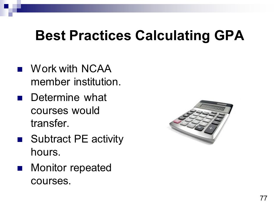 77 Best Practices Calculating GPA Work with NCAA member institution.