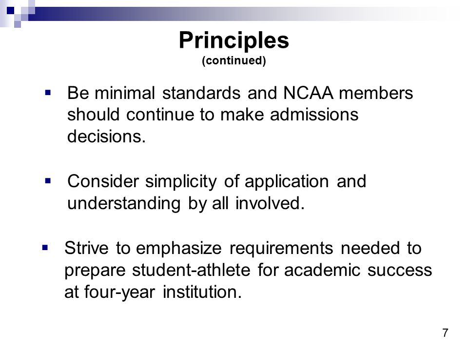 7 Principles (continued)  Be minimal standards and NCAA members should continue to make admissions decisions.