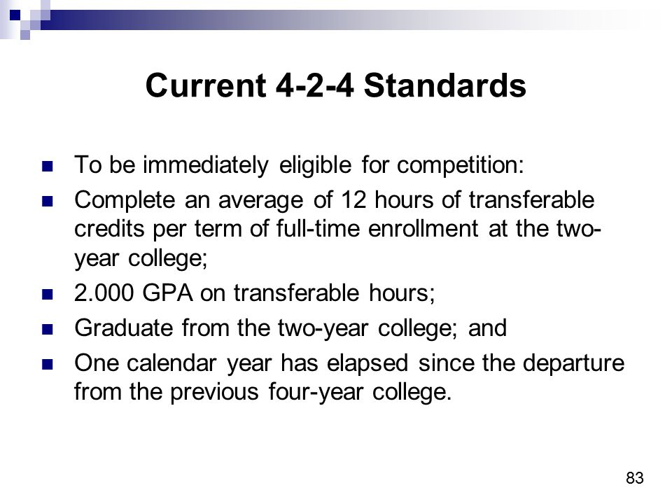 83 Current 4-2-4 Standards To be immediately eligible for competition: Complete an average of 12 hours of transferable credits per term of full-time e