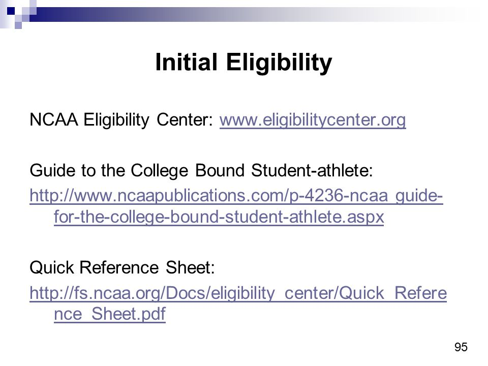 95 Initial Eligibility NCAA Eligibility Center: www.eligibilitycenter.orgwww.eligibilitycenter.org Guide to the College Bound Student-athlete: http://www.ncaapublications.com/p-4236-ncaa guide- for-the-college-bound-student-athlete.aspx Quick Reference Sheet: http://fs.ncaa.org/Docs/eligibility_center/Quick_Refere nce_Sheet.pdf