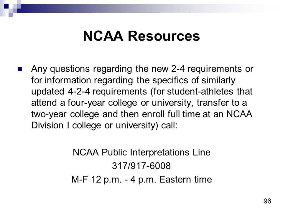96 NCAA Resources Any questions regarding the new 2-4 requirements or for information regarding the specifics of similarly updated 4-2-4 requirements (for student-athletes that attend a four-year college or university, transfer to a two-year college and then enroll full time at an NCAA Division I college or university) call: NCAA Public Interpretations Line 317/917-6008 M-F 12 p.m.