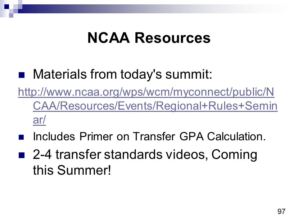 97 NCAA Resources Materials from today s summit: http://www.ncaa.org/wps/wcm/myconnect/public/N CAA/Resources/Events/Regional+Rules+Semin ar/ Includes Primer on Transfer GPA Calculation.