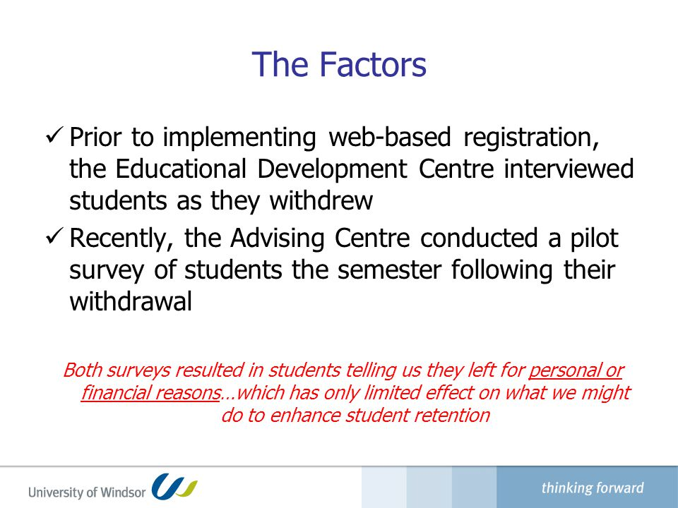 The Factors Prior to implementing web-based registration, the Educational Development Centre interviewed students as they withdrew Recently, the Advising Centre conducted a pilot survey of students the semester following their withdrawal Both surveys resulted in students telling us they left for personal or financial reasons…which has only limited effect on what we might do to enhance student retention
